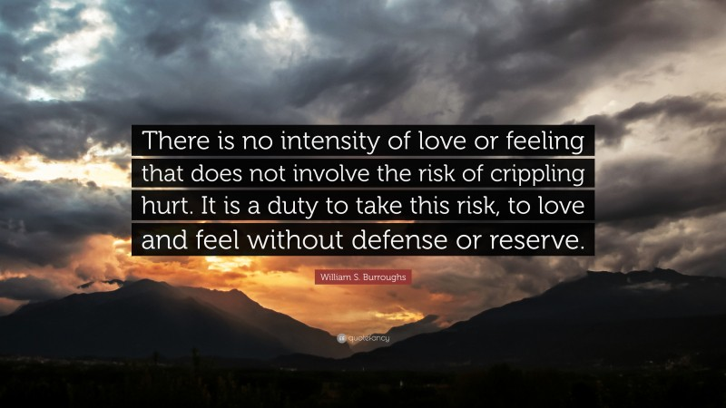"""William S. Burroughs Quote: """"There is no intensity of love or feeling that does not involve the risk of crippling hurt. It is a duty to take this risk, to love and feel without defense or reserve."""""""