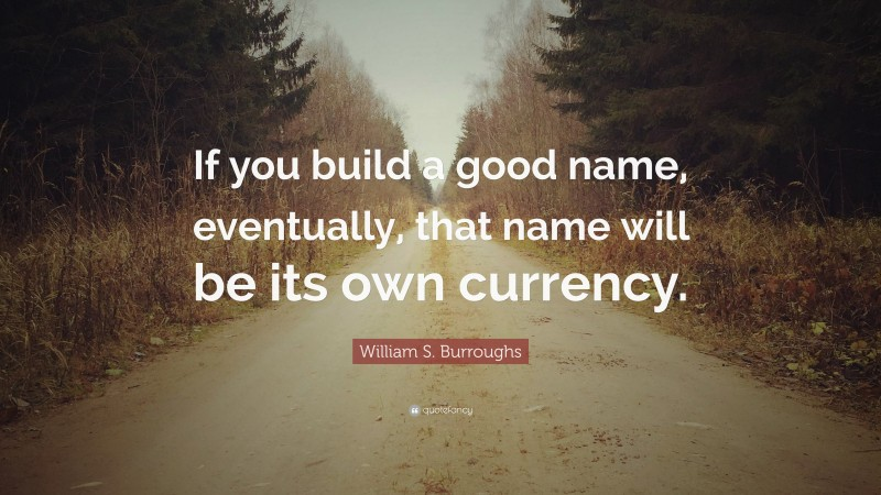 """William S. Burroughs Quote: """"If you build a good name, eventually, that name will be its own currency."""""""