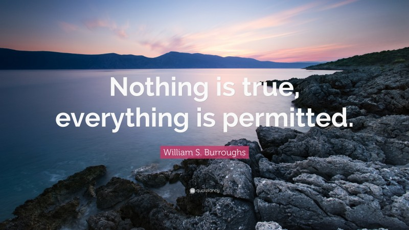 """William S. Burroughs Quote: """"Nothing is true, everything is permitted."""""""