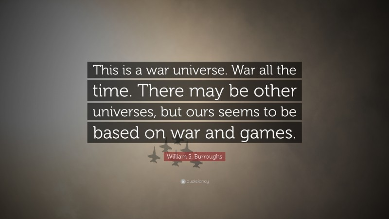 """William S. Burroughs Quote: """"This is a war universe. War all the time. There may be other universes, but ours seems to be based on war and games."""""""