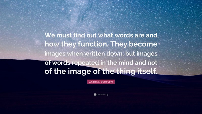 """William S. Burroughs Quote: """"We must find out what words are and how they function. They become images when written down, but images of words repeated in the mind and not of the image of the thing itself."""""""