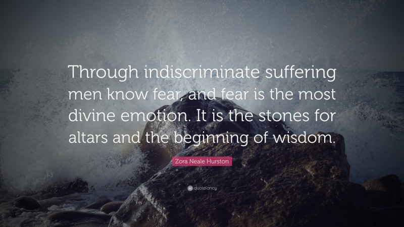 """Zora Neale Hurston Quote: """"Through indiscriminate suffering men know fear, and fear is the most divine emotion. It is the stones for altars and the beginning of wisdom."""""""