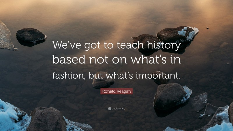 """Ronald Reagan Quote: """"We've got to teach history based not on what's in fashion, but what's important."""""""
