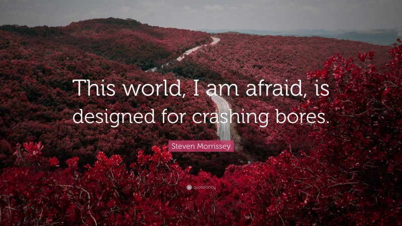 """Steven Morrissey Quote: """"This world, I am afraid, is designed for crashing bores."""""""