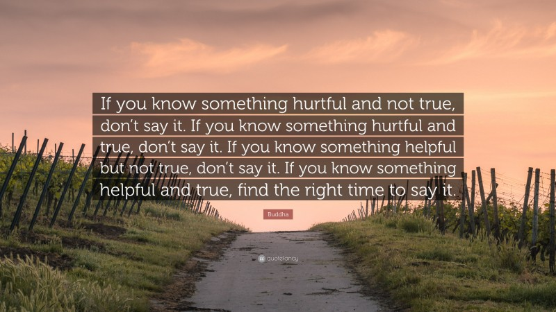 """Buddha Quote: """"If you know something hurtful and not true, don't say it. If you know something hurtful and true, don't say it. If you know something helpful but not true, don't say it. If you know something helpful and true, find the right time to say it."""""""