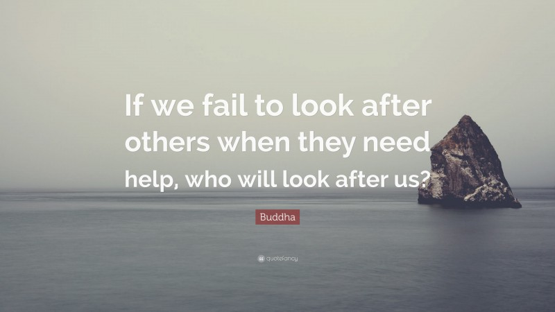 """Buddha Quote: """"If we fail to look after others when they need help, who will look after us?"""""""