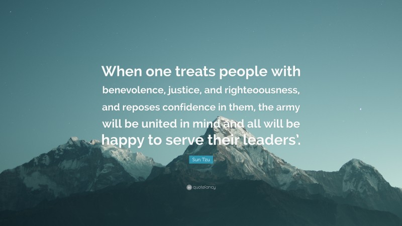 """Sun Tzu Quote: """"When one treats people with benevolence, justice, and righteoousness, and reposes confidence in them, the army will be united in mind and all will be happy to serve their leaders'."""""""