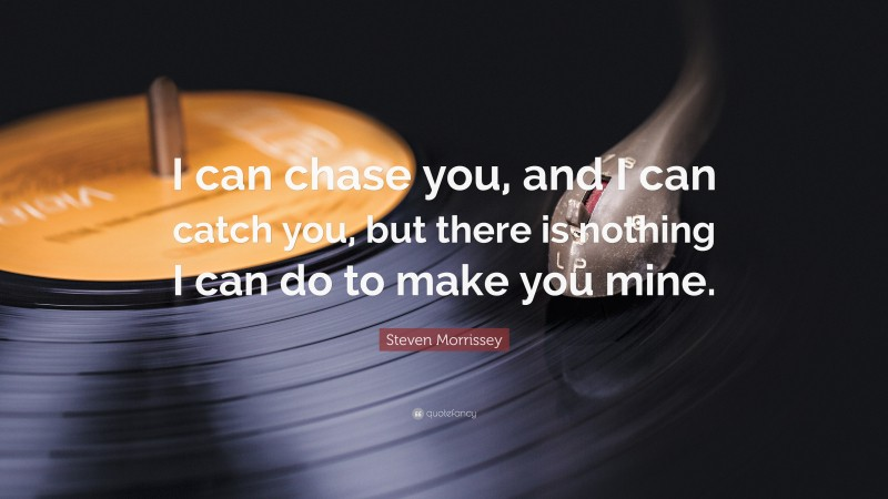 """Steven Morrissey Quote: """"I can chase you, and I can catch you, but there is nothing I can do to make you mine."""""""