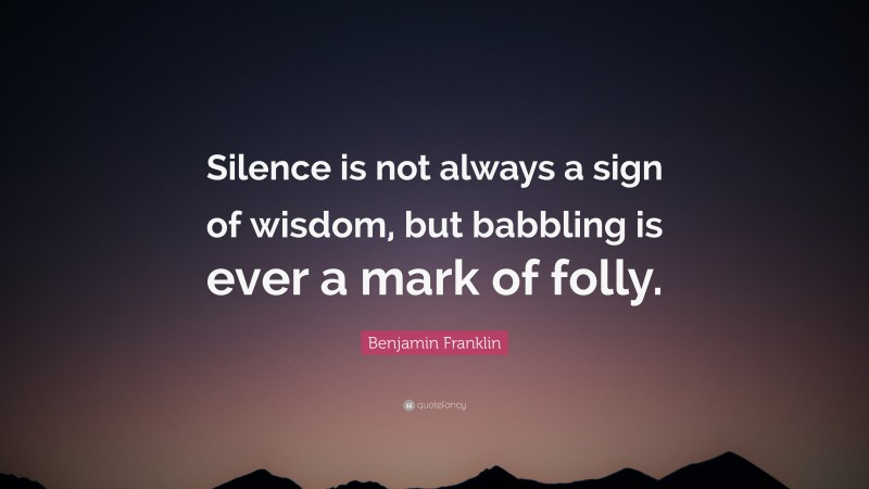 """Benjamin Franklin Quote: """"Silence is not always a sign of wisdom, but babbling is ever a mark of folly."""""""