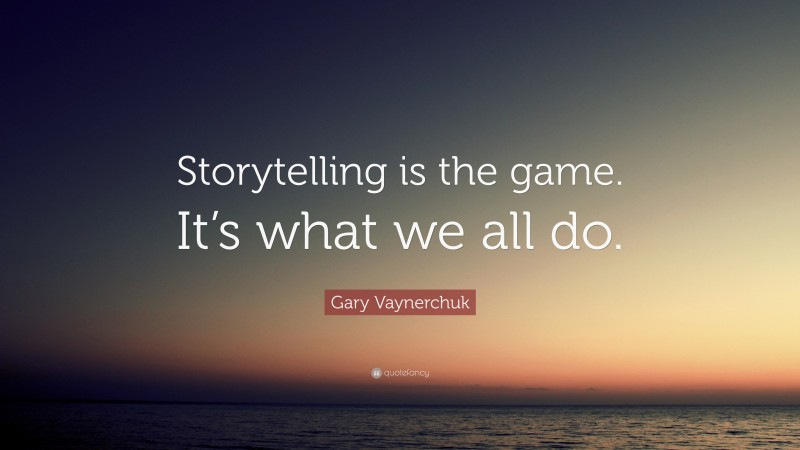 """Gary Vaynerchuk Quote: """"Storytelling is the game. It's what we all do."""""""