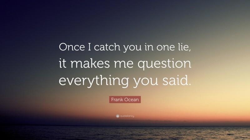 """Frank Ocean Quote: """"Once I catch you in one lie, it makes me question everything you said."""""""
