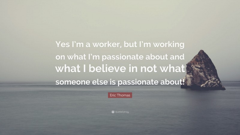"""Eric Thomas Quote: """"Yes I'm a worker, but I'm working on what I'm passionate about and what I believe in not what someone else is passionate about!"""""""
