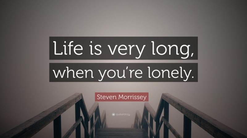 """Steven Morrissey Quote: """"Life is very long, when you're lonely."""""""