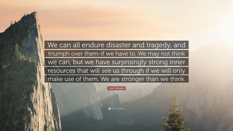 """Dale Carnegie Quote: """"We can all endure disaster and tragedy, and triumph over them-if we have to. We may not think we can, but we have surprisingly strong inner resources that will see us through if we will only make use of them. We are stronger than we think."""""""