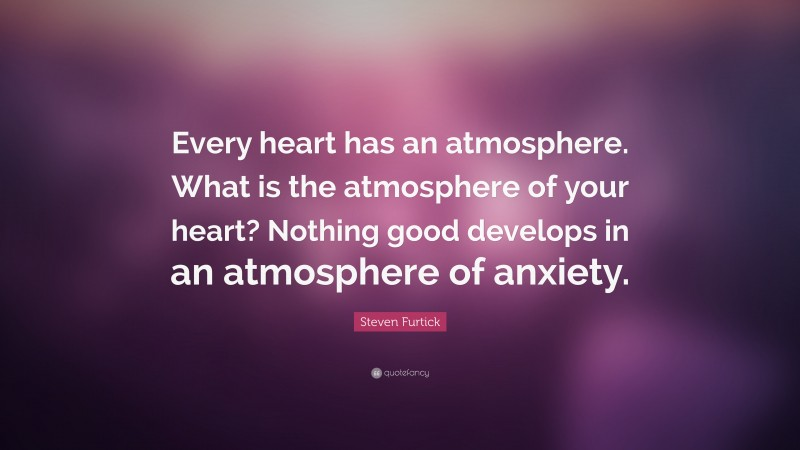 """Steven Furtick Quote: """"Every heart has an atmosphere. What is the atmosphere of your heart? Nothing good develops in an atmosphere of anxiety."""""""