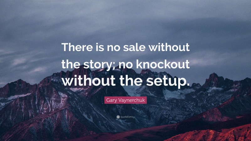 """Gary Vaynerchuk Quote: """"There is no sale without the story; no knockout without the setup."""""""