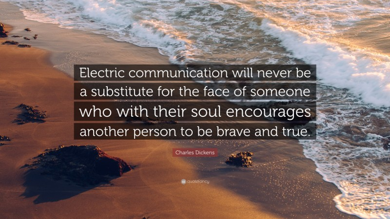 """Charles Dickens Quote: """"Electric communication will never be a substitute for the face of someone who with their soul encourages another person to be brave and true."""""""