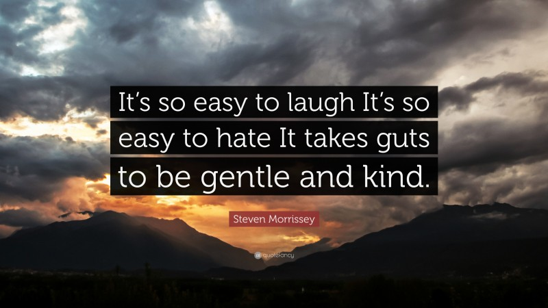 """Steven Morrissey Quote: """"It's so easy to laugh It's so easy to hate It takes guts to be gentle and kind."""""""