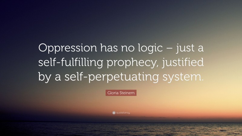 """Gloria Steinem Quote: """"Oppression has no logic – just a self-fulfilling prophecy, justified by a self-perpetuating system."""""""