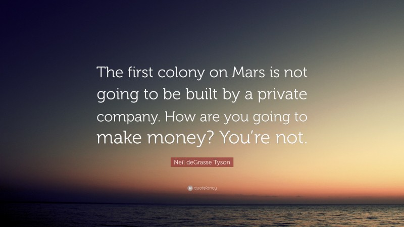 """Neil deGrasse Tyson Quote: """"The first colony on Mars is not going to be built by a private company. How are you going to make money? You're not."""""""