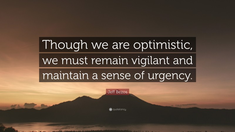 """Jeff Bezos Quote: """"Though we are optimistic, we must remain vigilant and maintain a sense of urgency."""""""