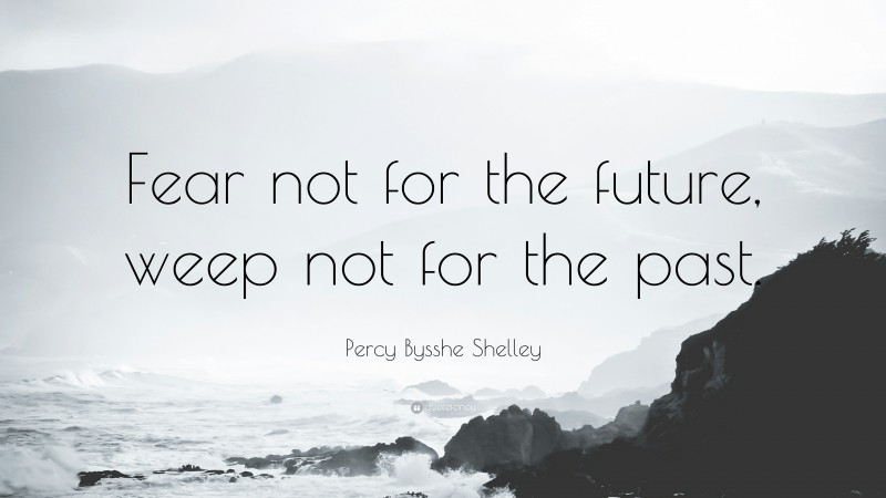 """Percy Bysshe Shelley Quote: """"Fear not for the future, weep not for the past."""""""