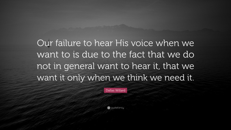 """Dallas Willard Quote: """"Our failure to hear His voice when we want to is due to the fact that we do not in general want to hear it, that we want it only when we think we need it."""""""