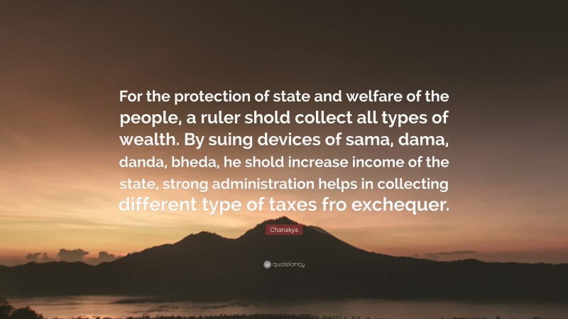 """Chanakya Quote: """"For the protection of state and welfare of the people, a ruler shold collect all types of wealth. By suing devices of sama, dama, danda, bheda, he shold increase income of the state, strong administration helps in collecting different type of taxes fro exchequer."""""""