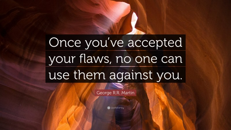 """George R.R. Martin Quote: """"Once you've accepted your flaws, no one can use them against you."""""""