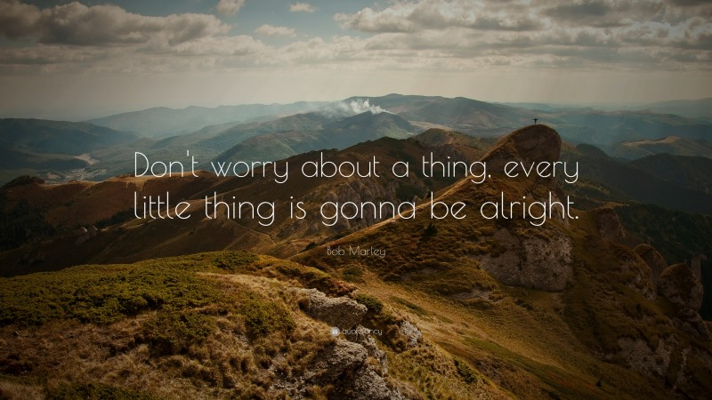 """Bob Marley Quote: """"Don't worry about a thing, every little thing is gonna be alright."""""""