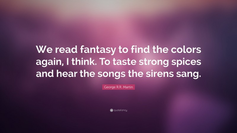 """George R.R. Martin Quote: """"We read fantasy to find the colors again, I think. To taste strong spices and hear the songs the sirens sang."""""""