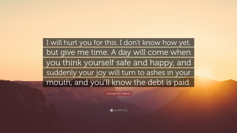 """George R.R. Martin Quote: """"I will hurt you for this. I don't know how yet, but give me time. A day will come when you think yourself safe and happy, and suddenly your joy will turn to ashes in your mouth, and you'll know the debt is paid."""""""
