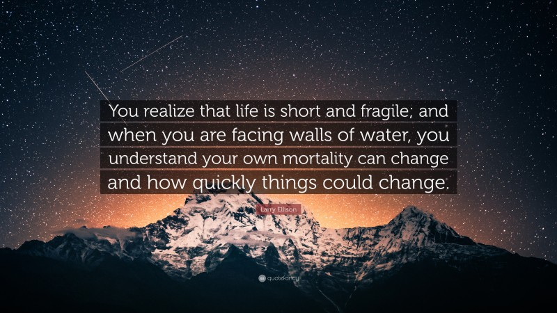 """Larry Ellison Quote: """"You realize that life is short and fragile; and when you are facing walls of water, you understand your own mortality can change and how quickly things could change."""""""