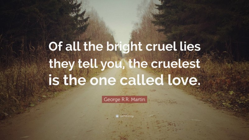 """George R.R. Martin Quote: """"Of all the bright cruel lies they tell you, the cruelest is the one called love."""""""