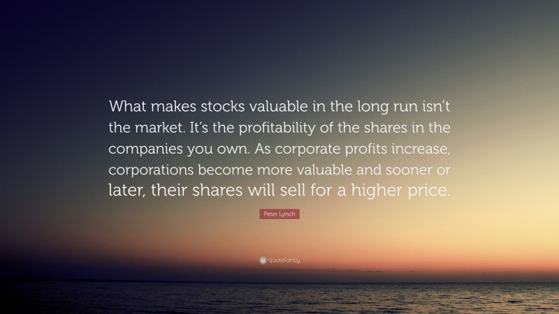 """Peter Lynch Quote: """"What makes stocks valuable in the long run isn't the market. It's the profitability of the shares in the companies you own. As corporate profits increase, corporations become more valuable and sooner or later, their shares will sell for a higher price."""""""