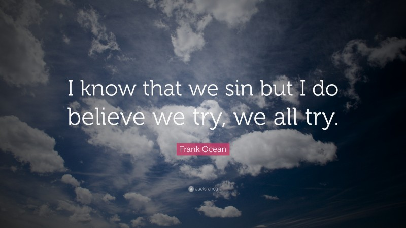 """Frank Ocean Quote: """"I know that we sin but I do believe we try, we all try."""""""
