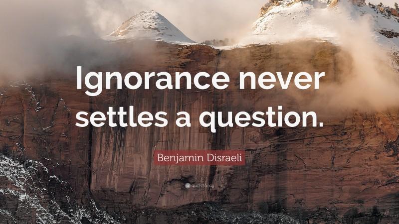 "Benjamin Disraeli Quote: ""Ignorance never settles a question."""