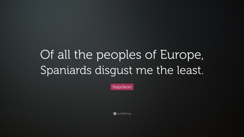 """Napoleon Quote: """"Of all the peoples of Europe, Spaniards disgust me the least."""""""