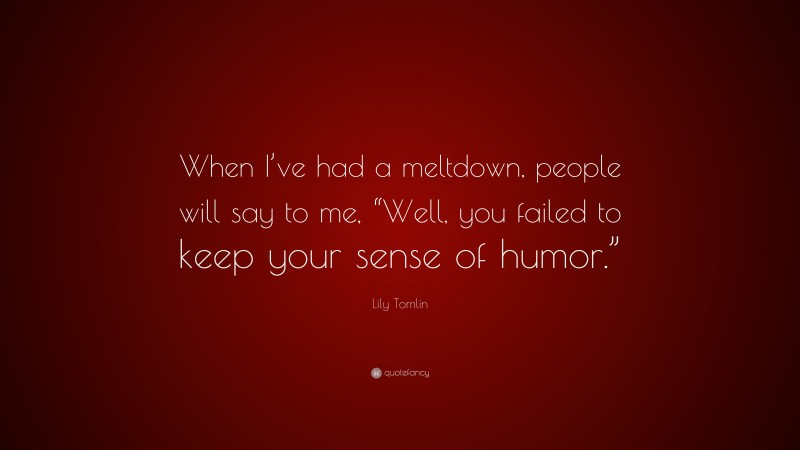 """Lily Tomlin Quote: """"When I've had a meltdown, people will say to me, """"Well, you failed to keep your sense of humor."""""""""""