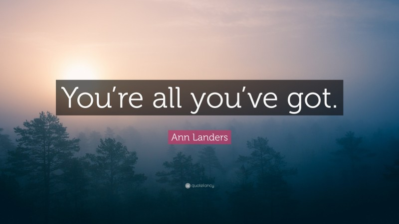 """Ann Landers Quote: """"You're all you've got."""""""