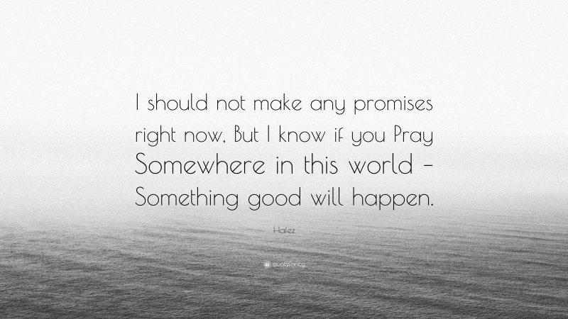 """Hafez Quote: """"I should not make any promises right now, But I know if you Pray Somewhere in this world – Something good will happen."""""""