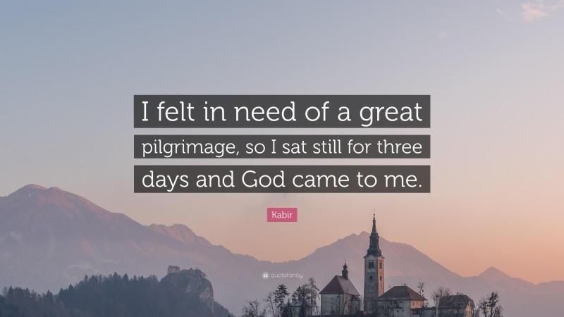 """Kabir Quote: """"I felt in need of a great pilgrimage, so I sat still for three days and God came to me."""""""