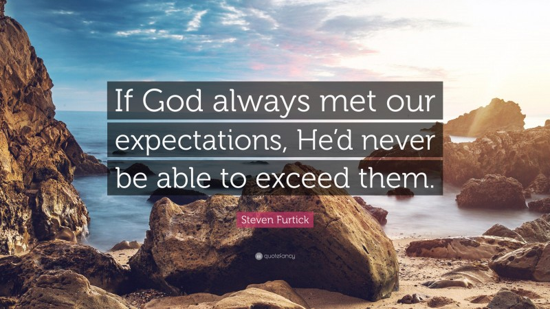 """Steven Furtick Quote: """"If God always met our expectations, He'd never be able to exceed them."""""""