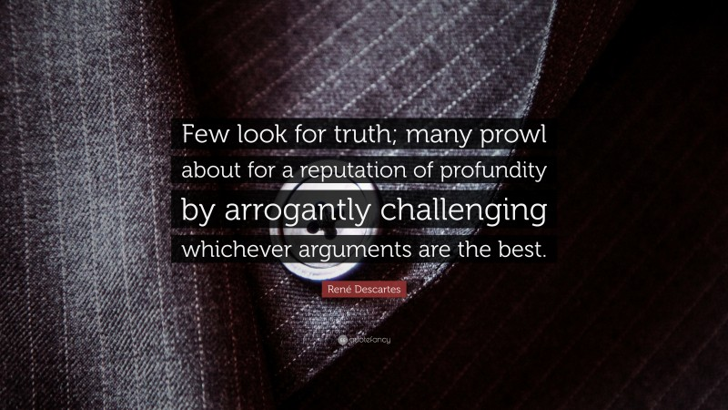 """René Descartes Quote: """"Few look for truth; many prowl about for a reputation of profundity by arrogantly challenging whichever arguments are the best."""""""
