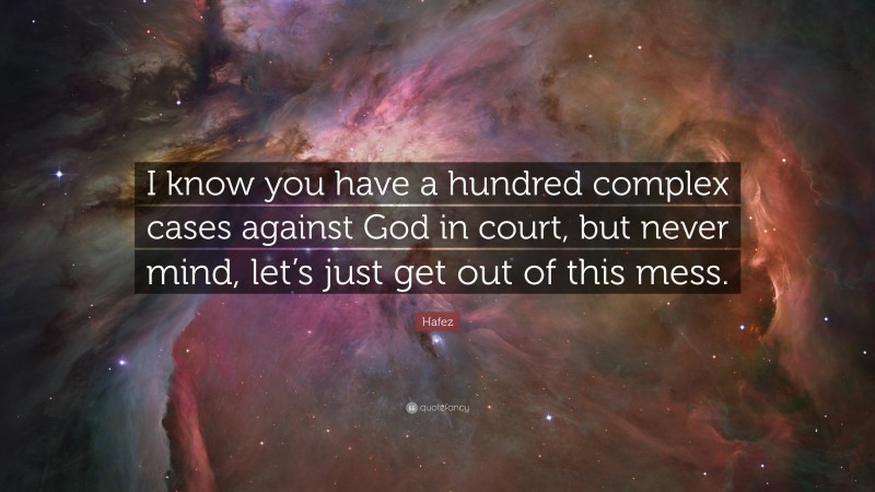 """Hafez Quote: """"I know you have a hundred complex cases against God in court, but never mind, let's just get out of this mess."""""""