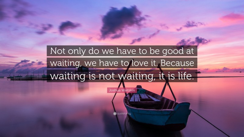"""Joshua Waitzkin Quote: """"Not only do we have to be good at waiting, we have to love it. Because waiting is not waiting, it is life."""""""