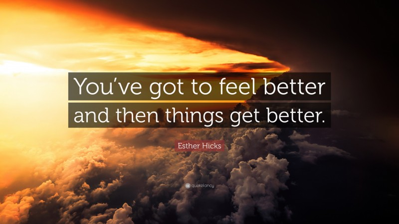 """Esther Hicks Quote: """"You've got to feel better and then things get better."""""""