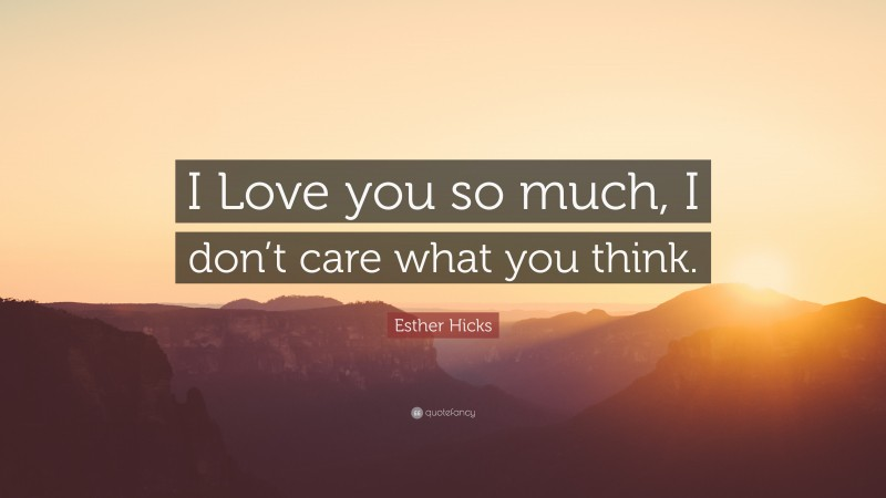 """Esther Hicks Quote: """"I Love you so much, I don't care what you think."""""""