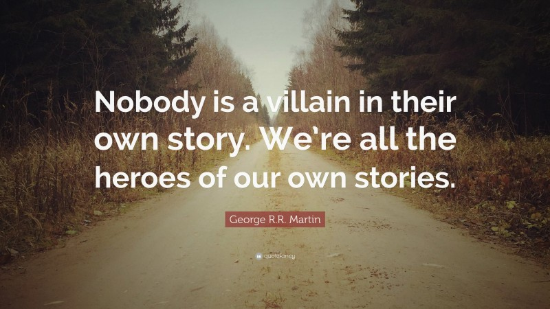"""George R.R. Martin Quote: """"Nobody is a villain in their own story. We're all the heroes of our own stories."""""""