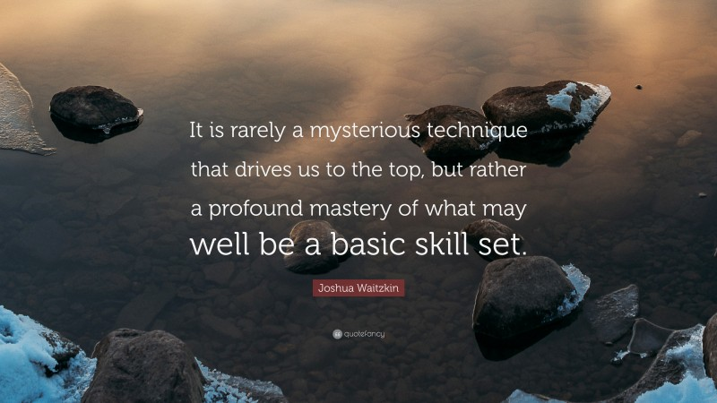 """Joshua Waitzkin Quote: """"It is rarely a mysterious technique that drives us to the top, but rather a profound mastery of what may well be a basic skill set."""""""